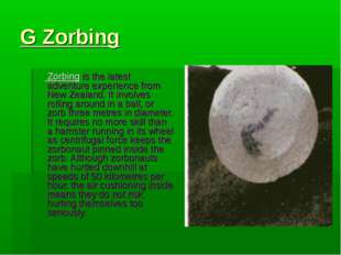 G Zorbing Zorbing is the latest adventure experience from New Zealand. It inv