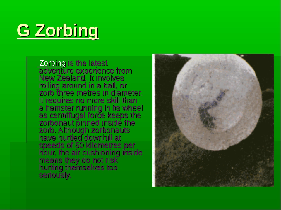 G Zorbing Zorbing is the latest adventure experience from New Zealand. It inv...