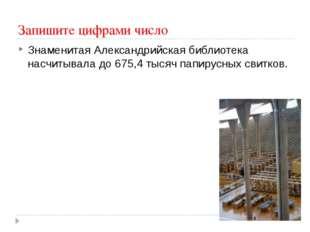 Запишите цифрами число Знаменитая Александрийская библиотека насчитывала до 6