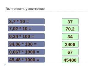 Выполнить умножение 3,7 * 10 = 7,02 * 10 = 0,34 * 100 = 34,06 * 100 = 0,067 *