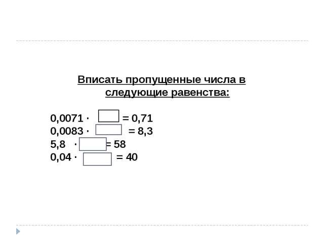 Вписать пропущенные числа в следующие равенства: 0,0071 ∙ 100 = 0,71 0,0083 ∙...