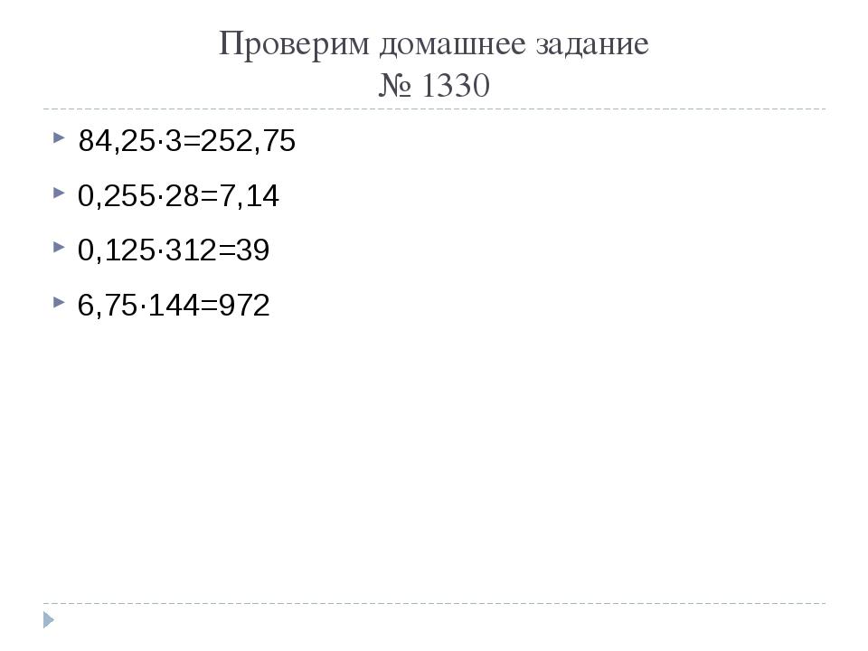 Проверим домашнее задание № 1330 84,25∙3=252,75 0,255∙28=7,14 0,125∙312=39 6,...