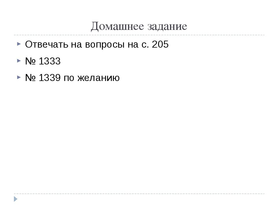 Домашнее задание Отвечать на вопросы на с. 205 № 1333 № 1339 по желанию