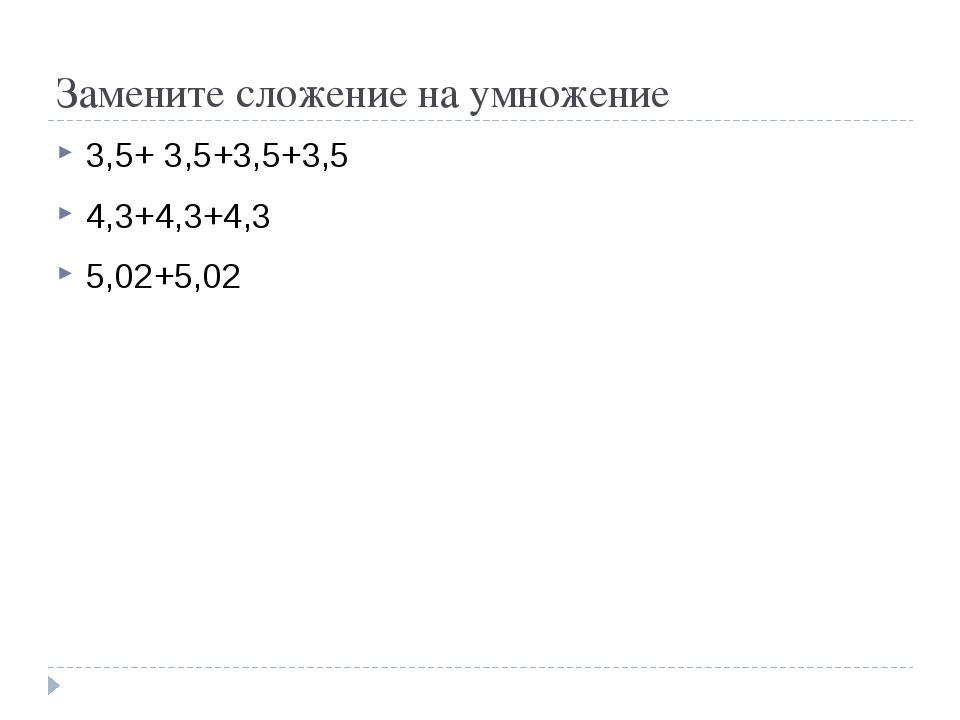 Замените сложение на умножение 3,5+ 3,5+3,5+3,5 4,3+4,3+4,3 5,02+5,02