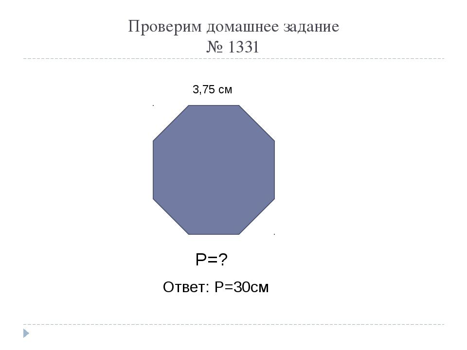Проверим домашнее задание № 1331 3,75 см Р=? Ответ: Р=30см