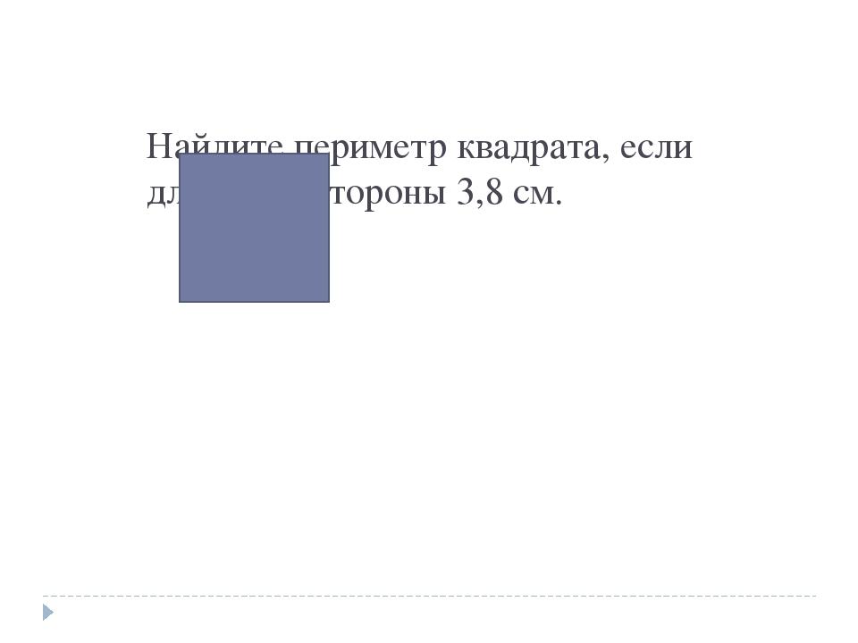 Найдите периметр квадрата, если длина его стороны 3,8 см.