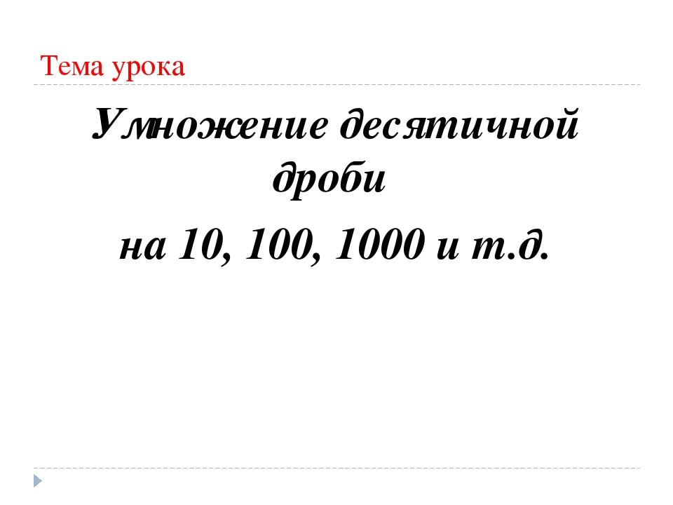Тема урока Умножение десятичной дроби на 10, 100, 1000 и т.д.