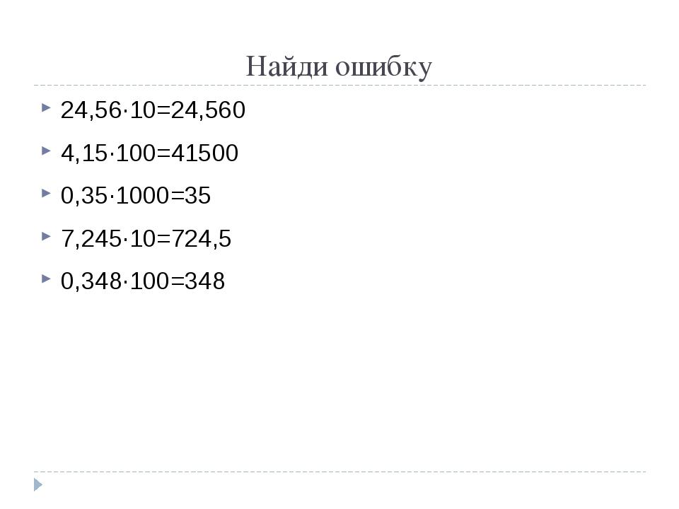 Найди ошибку 24,56∙10=24,560 4,15∙100=41500 0,35∙1000=35 7,245∙10=724,5 0,348...