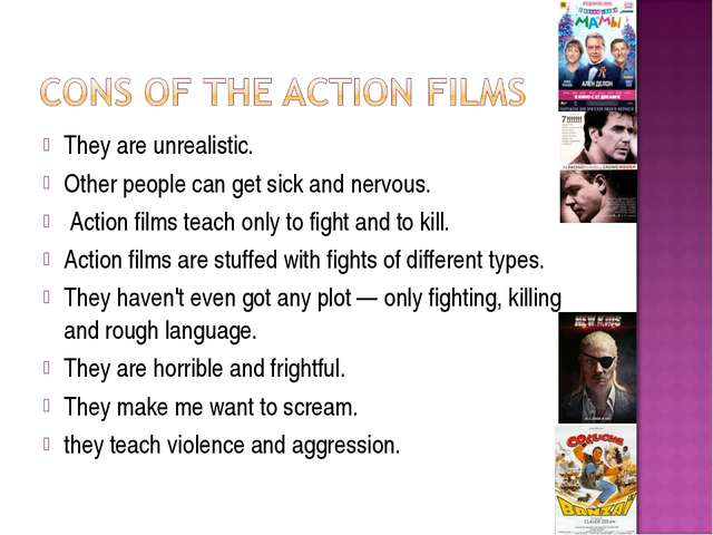 They are unrealistic. Other people can get sick and nervous. Action films tea...