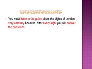 You must listen to the guide about the sights of London very carefully becaus