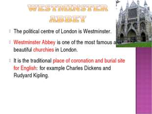 The political centre of London is Westminster. Westminster Abbey is one of th