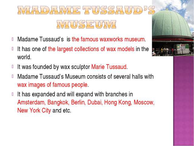 Madame Tussaud's is the famous waxworks museum. It has one of the largest col...
