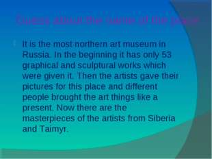 Guess about the name of the place It is the most northern art museum in Russi