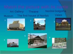 Match the picture with its name 1 2 3 4 5 6 Museum Art Gallery Theatre Norils