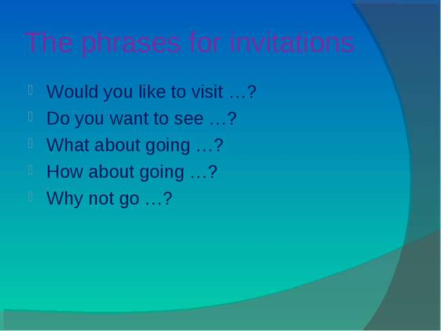 The phrases for invitations Would you like to visit …? Do you want to see …?...