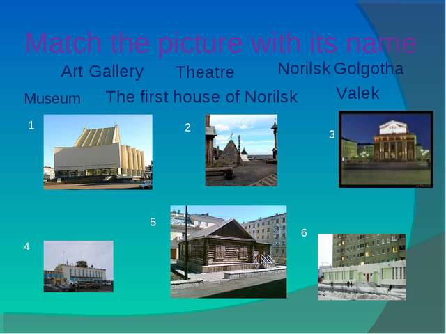 Match the picture with its name 1 2 3 4 5 6 Museum Art Gallery Theatre Norils...