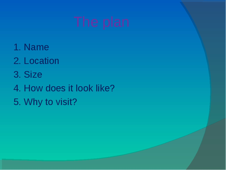 The plan 1. Name 2. Location 3. Size 4. How does it look like? 5. Why to visit?