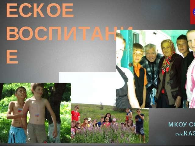 ПАТРИОТИЧЕСКОЕ ВОСПИТАНИЕ МКОУ СОШ №4 Село КАЗИНКА