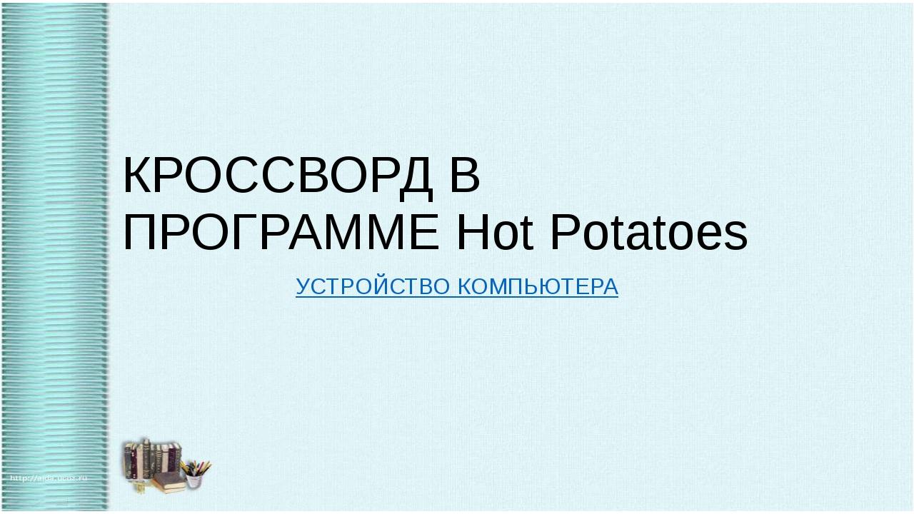 КРОССВОРД В ПРОГРАММЕ Hot Potatoes УСТРОЙСТВО КОМПЬЮТЕРА