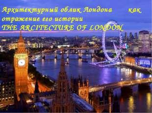 Архитектурный облик Лондона как отражение его истории THE ARCITECTURE OF LON