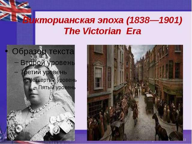 Викторианская эпоха (1838—1901) The Victorian Era