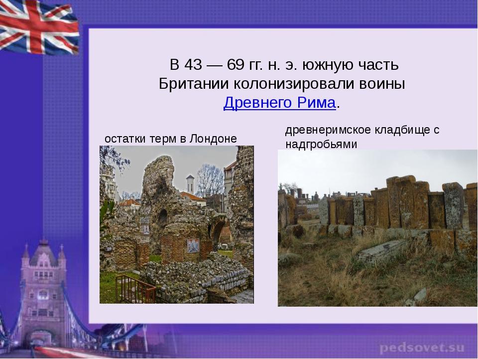 В 43— 69 гг. н.э. южную часть Британии колонизировали воиныДревнего Рима....