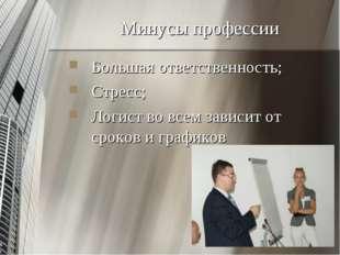 Минусы профессии Большая ответственность; Стресс; Логист во всем зависит от с