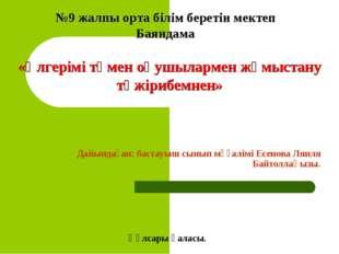 Дайындаған: бастауыш сынып мұғалімі Есенова Ляиля Байтоллақызы. №9 жалпы орт
