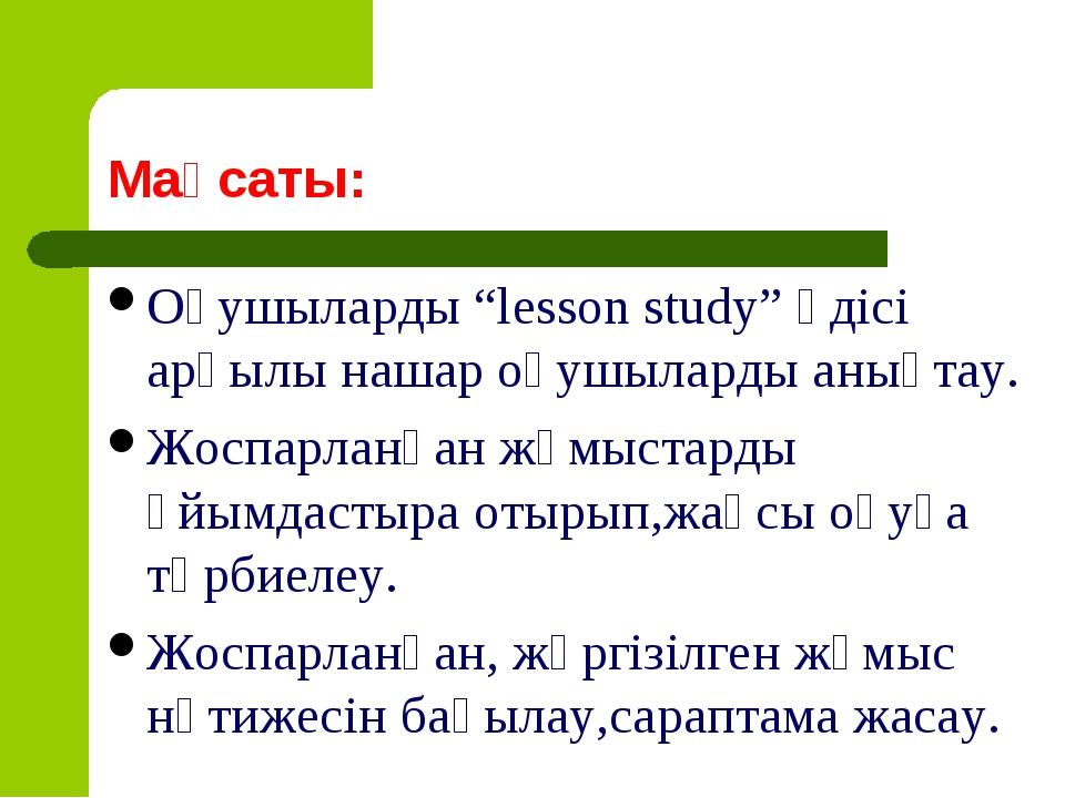 """Мақсаты: Оқушыларды """"lesson study"""" әдісі арқылы нашар оқушыларды анықтау. Жос..."""