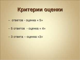 Критерии оценки 7 – ответов - оценка « 5» 6 – 5 ответов - оценка « 4» 4 – 3 о