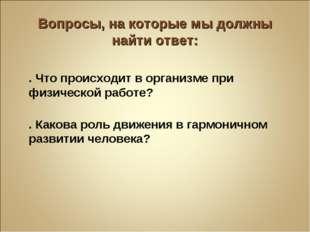 Вопросы, на которые мы должны найти ответ: 1. Что происходит в организме при