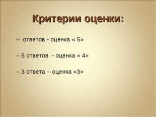 Критерии оценки: 7 – ответов - оценка « 5» 6 – 5 ответов - оценка « 4» 4 – 3