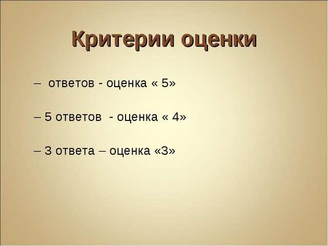 Критерии оценки 7 – ответов - оценка « 5» 6 – 5 ответов - оценка « 4» 4 – 3 о...