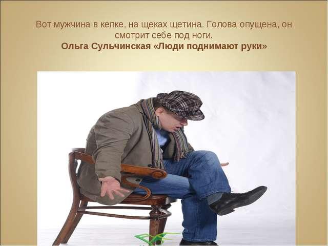 Вот мужчина в кепке, на щеках щетина. Голова опущена, он смотрит себе под ног...