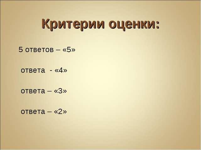 Критерии оценки: 5 ответов – «5» 4 ответа - «4» 3 ответа – «3» 2 ответа – «2»