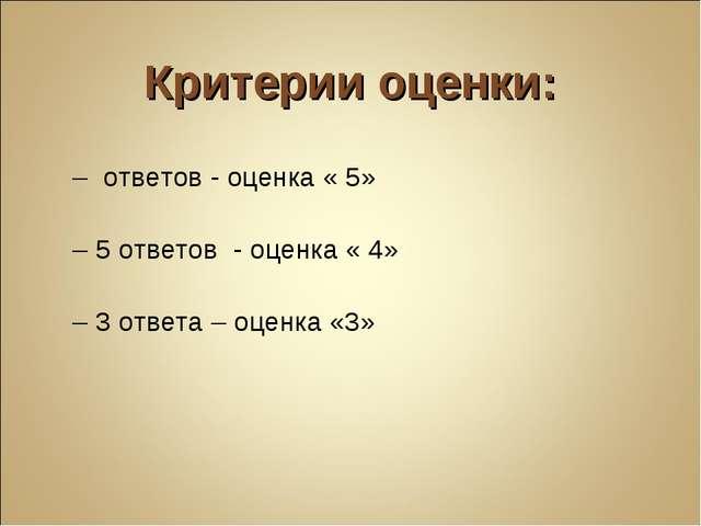 Критерии оценки: 7 – ответов - оценка « 5» 6 – 5 ответов - оценка « 4» 4 – 3...