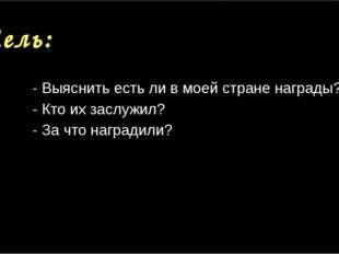 Цель: - Выяснить есть ли в моей стране награды? - Кто их заслужил? - За что н