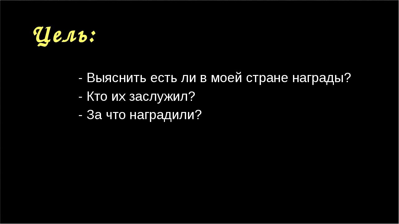 Цель: - Выяснить есть ли в моей стране награды? - Кто их заслужил? - За что н...