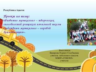 Республика Адыгея Проект на тему: «Развитие музыкально – творческих способнос
