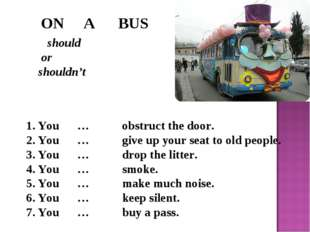 ON A BUS should or shouldn't You … obstruct the door. You … give up your sea