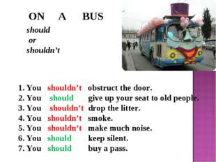 ON A BUS should or shouldn't You shouldn't obstruct the door. You should giv