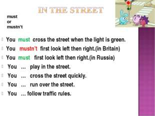 You must cross the street when the light is green. You mustn't first look lef