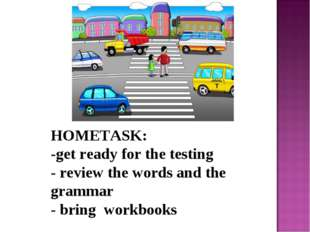 HOMETASK: -get ready for the testing - review the words and the grammar - bri