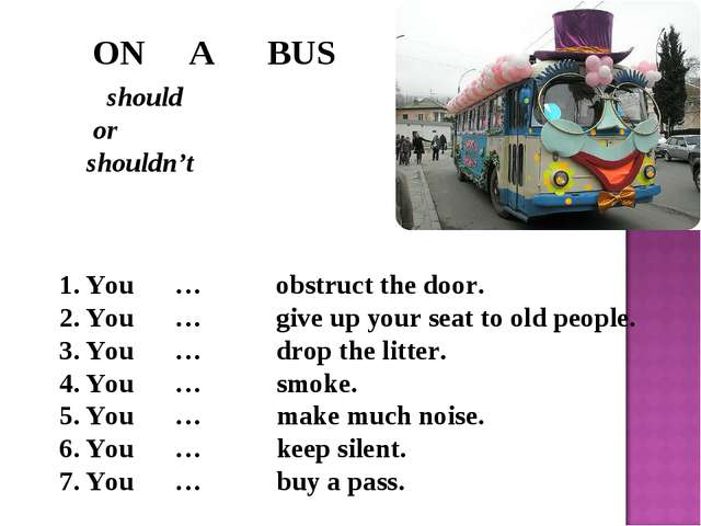 ON A BUS should or shouldn't You … obstruct the door. You … give up your sea...