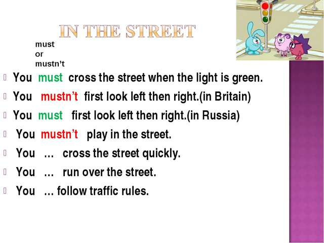 You must cross the street when the light is green. You mustn't first look lef...
