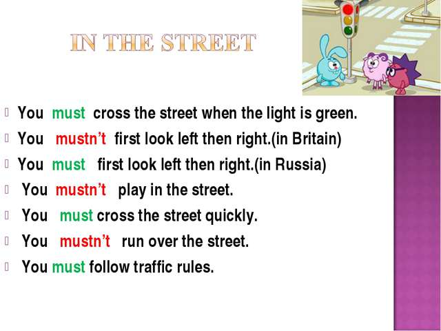 You must cross the street when the light is green. You mustn't first look le...