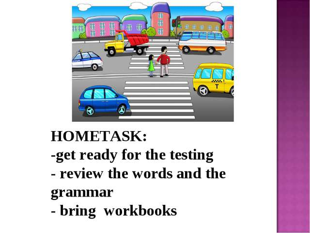 HOMETASK: -get ready for the testing - review the words and the grammar - bri...