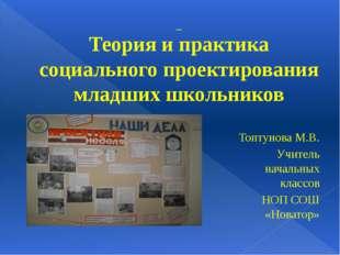 Теория и практика социального проектирования младших школьников Топтунова М.