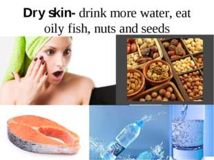 Dry skin- drink more water, eat oily fish, nuts and seeds