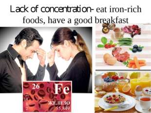 Lack of concentration- eat iron-rich foods, have a good breakfast